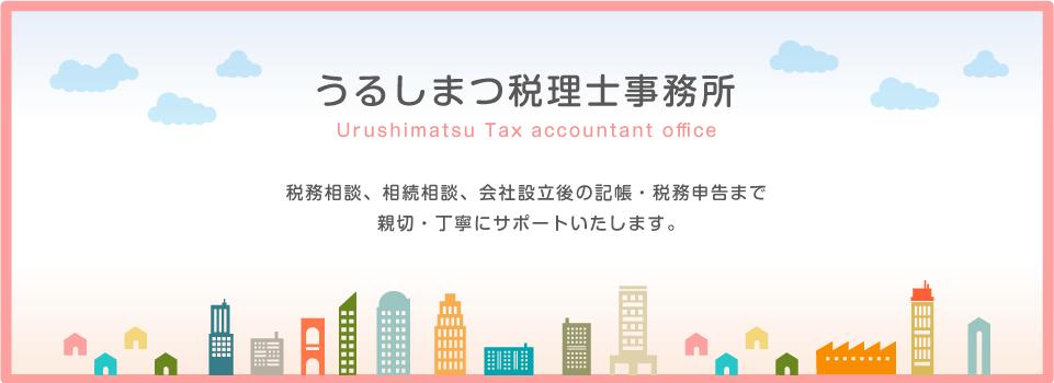 うるしまつ税理士事務所 Urushimatsu Tax accountant office 税務相談、相続相談、会社設立後の記帳・税務申告まで           親切・丁寧にサポートいたします。